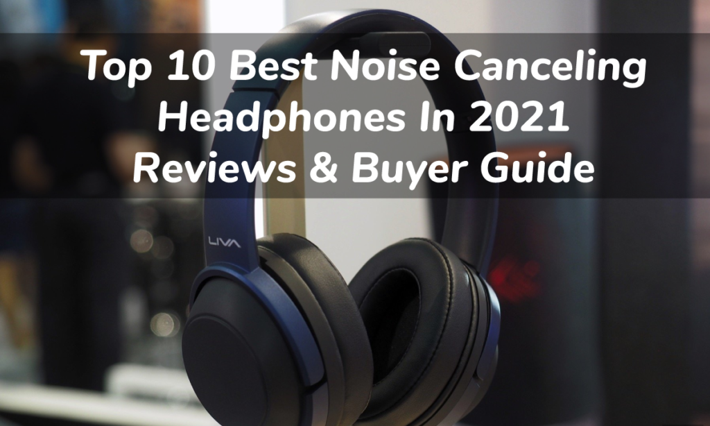 Top 10 Best Noise Canceling Headphones In 2021 Reviews And Buyer Guide
